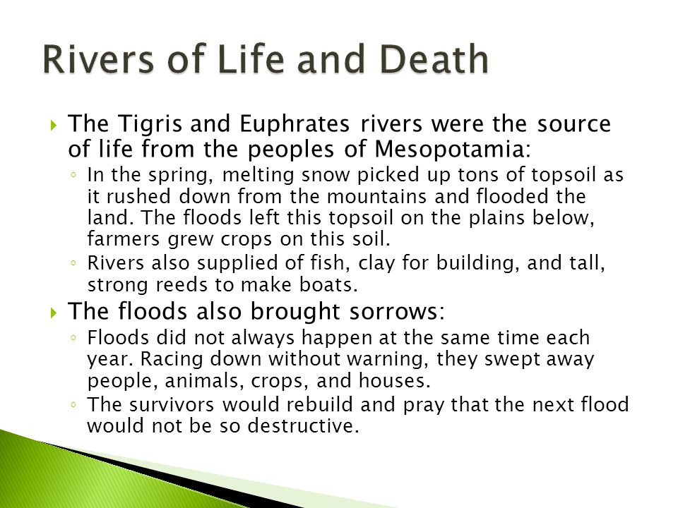  The Tigris and Euphrates rivers were the source of life from the peoples of Mesopotamia: ◦ In the spring, melting snow picked up tons of topsoil as it rushed down from the mountains and flooded the land.