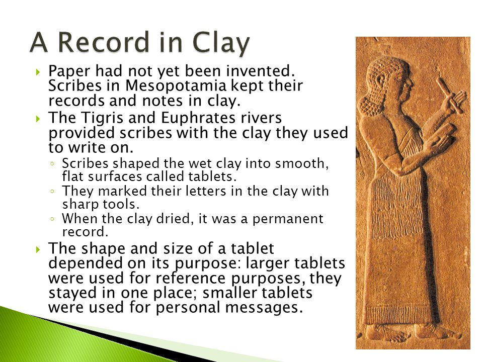  Paper had not yet been invented.Scribes in Mesopotamia kept their records and notes in clay.