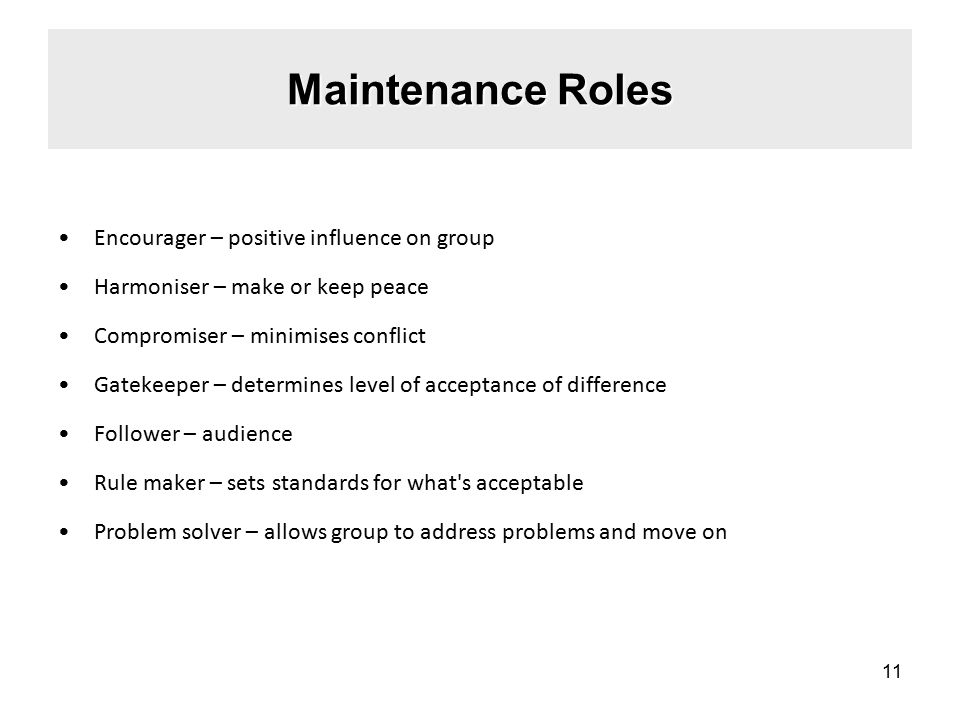 Maintenance Roles Encourager – positive influence on group Harmoniser – make or keep peace Compromiser – minimises conflict Gatekeeper – determines level of acceptance of difference Follower – audience Rule maker – sets standards for what s acceptable Problem solver – allows group to address problems and move on 11