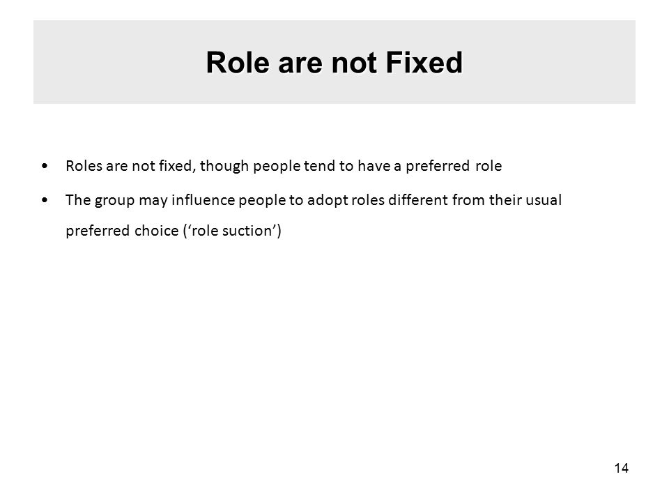 Role are not Fixed Roles are not fixed, though people tend to have a preferred role The group may influence people to adopt roles different from their usual preferred choice ('role suction') 14