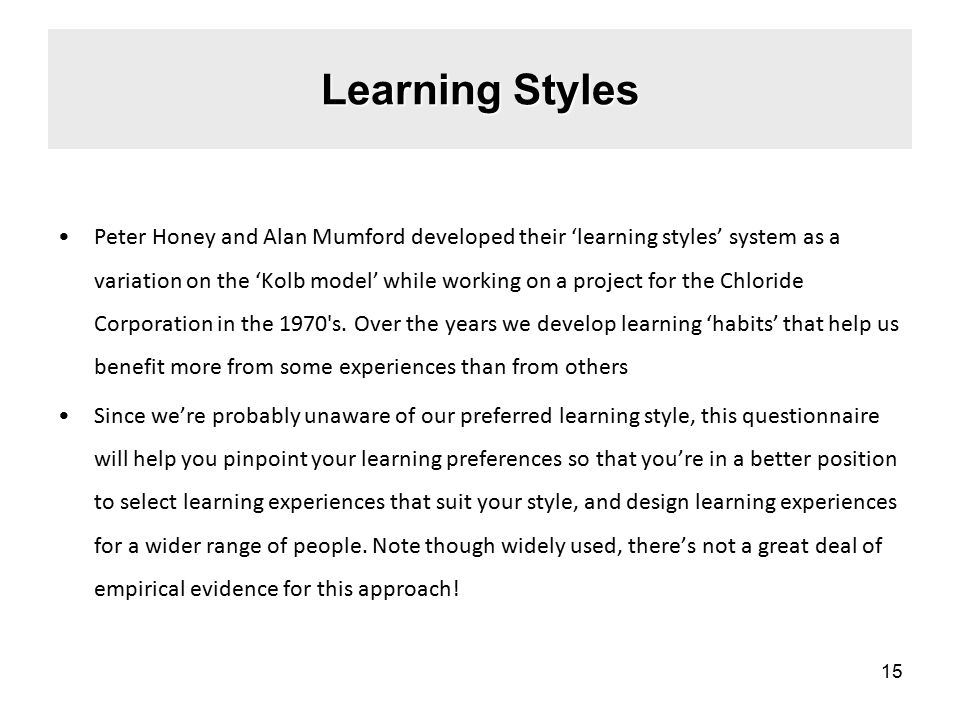 Learning Styles Peter Honey and Alan Mumford developed their 'learning styles' system as a variation on the 'Kolb model' while working on a project for the Chloride Corporation in the 1970 s.