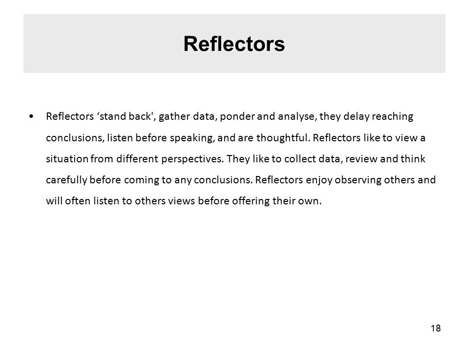 Reflectors Reflectors 'stand back , gather data, ponder and analyse, they delay reaching conclusions, listen before speaking, and are thoughtful.