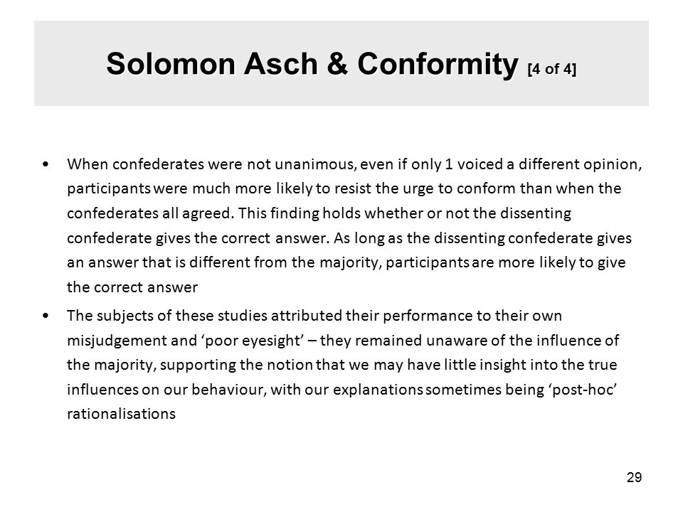 Solomon Asch & Conformity [4 of 4] When confederates were not unanimous, even if only 1 voiced a different opinion, participants were much more likely to resist the urge to conform than when the confederates all agreed.