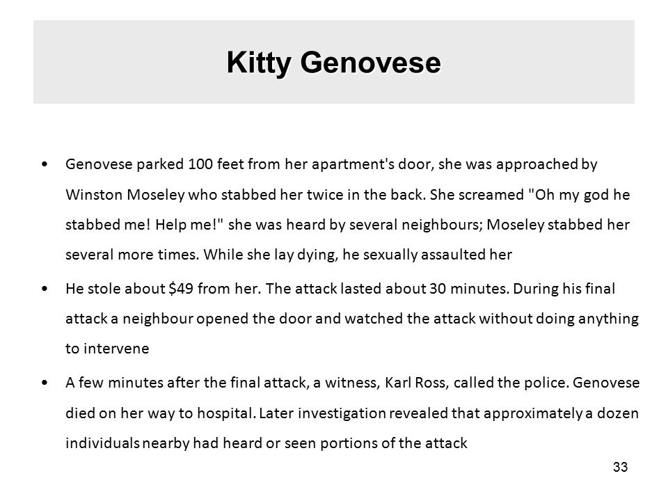 Kitty Genovese Genovese parked 100 feet from her apartment s door, she was approached by Winston Moseley who stabbed her twice in the back.