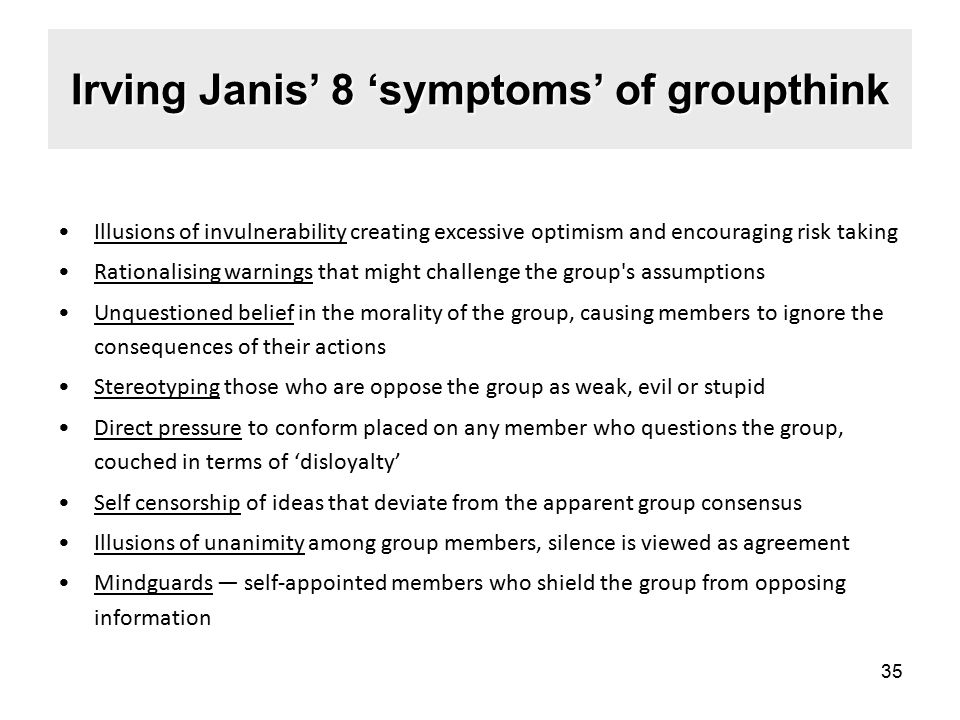 Irving Janis' 8 'symptoms' of groupthink Illusions of invulnerability creating excessive optimism and encouraging risk taking Rationalising warnings that might challenge the group s assumptions Unquestioned belief in the morality of the group, causing members to ignore the consequences of their actions Stereotyping those who are oppose the group as weak, evil or stupid Direct pressure to conform placed on any member who questions the group, couched in terms of 'disloyalty' Self censorship of ideas that deviate from the apparent group consensus Illusions of unanimity among group members, silence is viewed as agreement Mindguards — self-appointed members who shield the group from opposing information 35