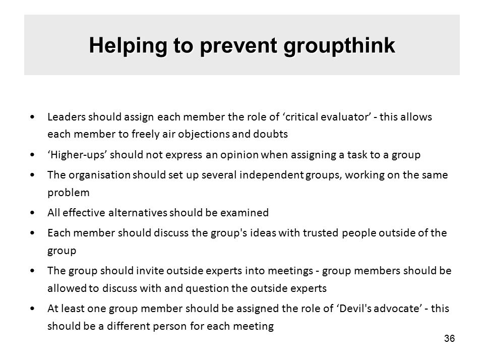 Helping to prevent groupthink Leaders should assign each member the role of 'critical evaluator' - this allows each member to freely air objections and doubts 'Higher-ups' should not express an opinion when assigning a task to a group The organisation should set up several independent groups, working on the same problem All effective alternatives should be examined Each member should discuss the group s ideas with trusted people outside of the group The group should invite outside experts into meetings - group members should be allowed to discuss with and question the outside experts At least one group member should be assigned the role of 'Devil s advocate' - this should be a different person for each meeting 36