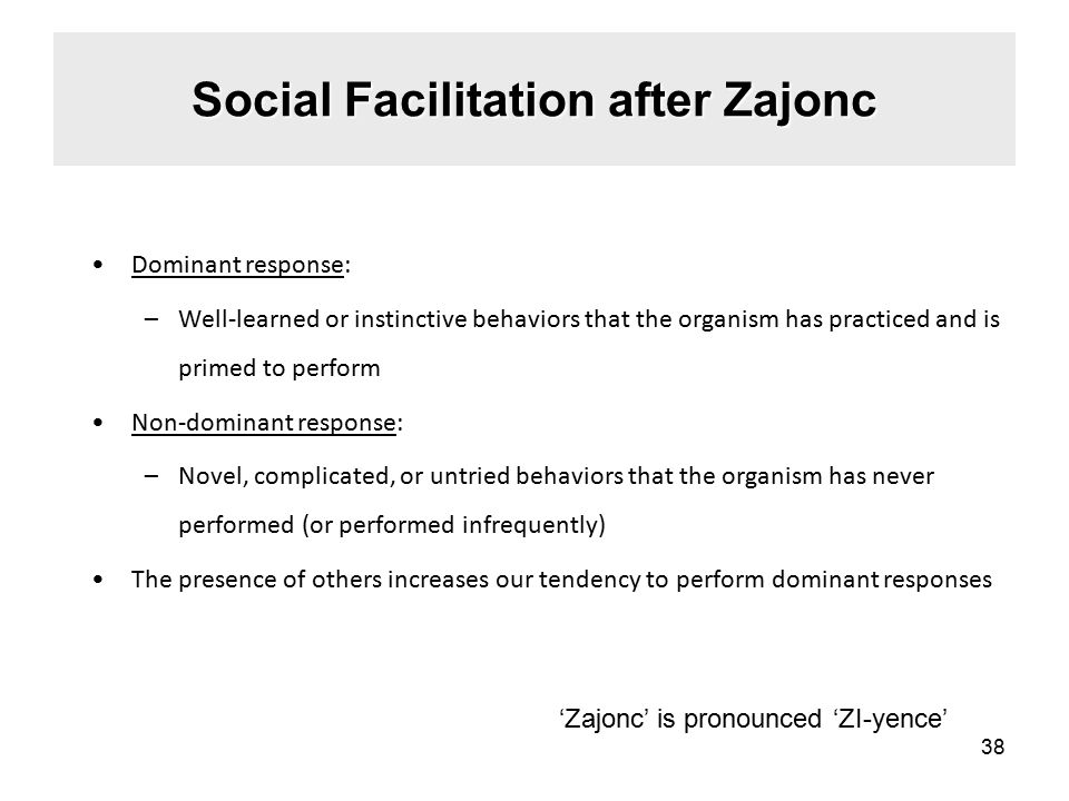 Social Facilitation after Zajonc Dominant response: –Well-learned or instinctive behaviors that the organism has practiced and is primed to perform Non-dominant response: –Novel, complicated, or untried behaviors that the organism has never performed (or performed infrequently) The presence of others increases our tendency to perform dominant responses 38 'Zajonc' is pronounced 'ZI-yence'