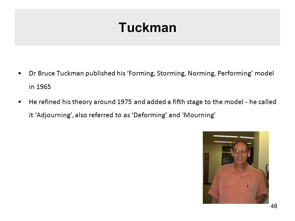 Tuckman Dr Bruce Tuckman published his 'Forming, Storming, Norming, Performing' model in 1965 He refined his theory around 1975 and added a fifth stage to the model - he called it 'Adjourning', also referred to as 'Deforming' and 'Mourning' 46