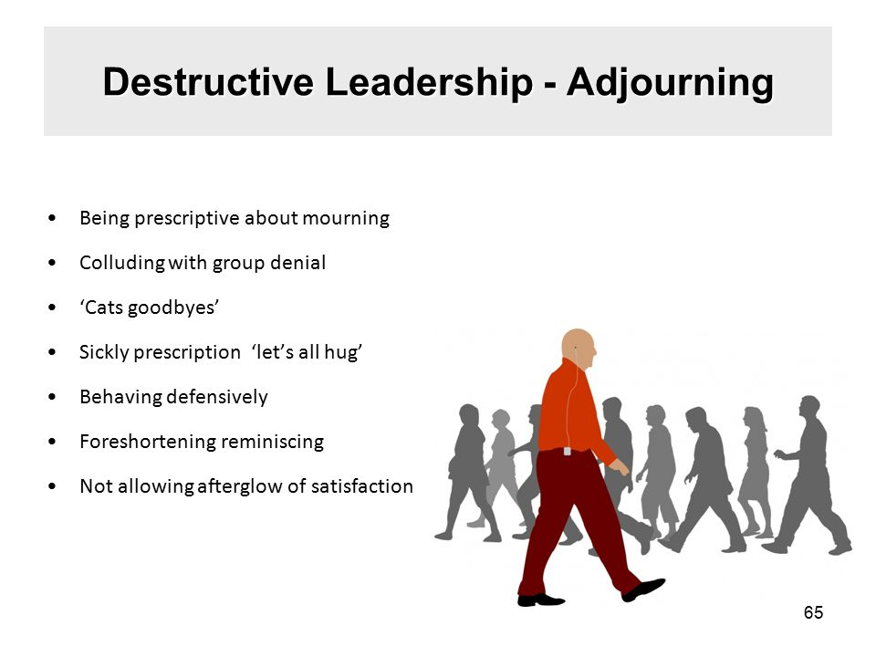 Destructive Leadership - Adjourning Being prescriptive about mourning Colluding with group denial 'Cats goodbyes' Sickly prescription 'let's all hug' Behaving defensively Foreshortening reminiscing Not allowing afterglow of satisfaction 65