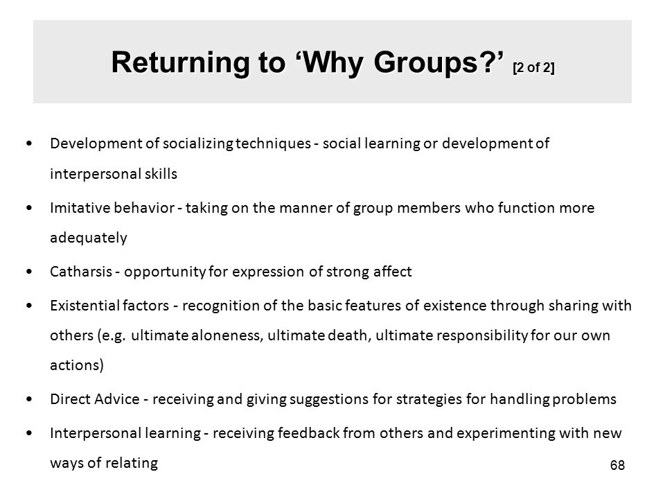 Returning to 'Why Groups?' [2 of 2] Development of socializing techniques - social learning or development of interpersonal skills Imitative behavior - taking on the manner of group members who function more adequately Catharsis - opportunity for expression of strong affect Existential factors - recognition of the basic features of existence through sharing with others (e.g.