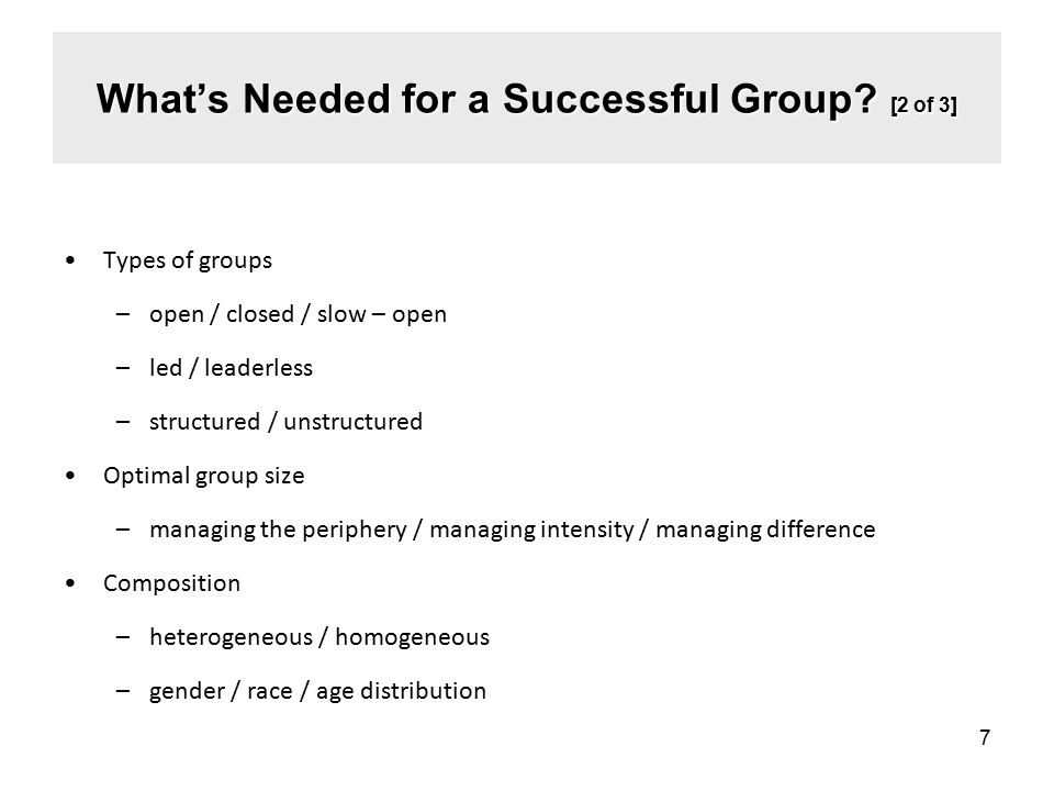 Types of groups –open / closed / slow – open –led / leaderless –structured / unstructured Optimal group size –managing the periphery / managing intensity / managing difference Composition –heterogeneous / homogeneous –gender / race / age distribution 7 What's Needed for a Successful Group.