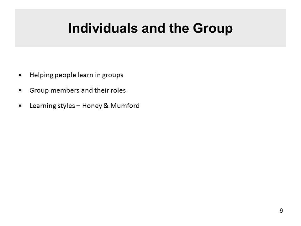 Individuals and the Group Helping people learn in groups Group members and their roles Learning styles – Honey & Mumford 9