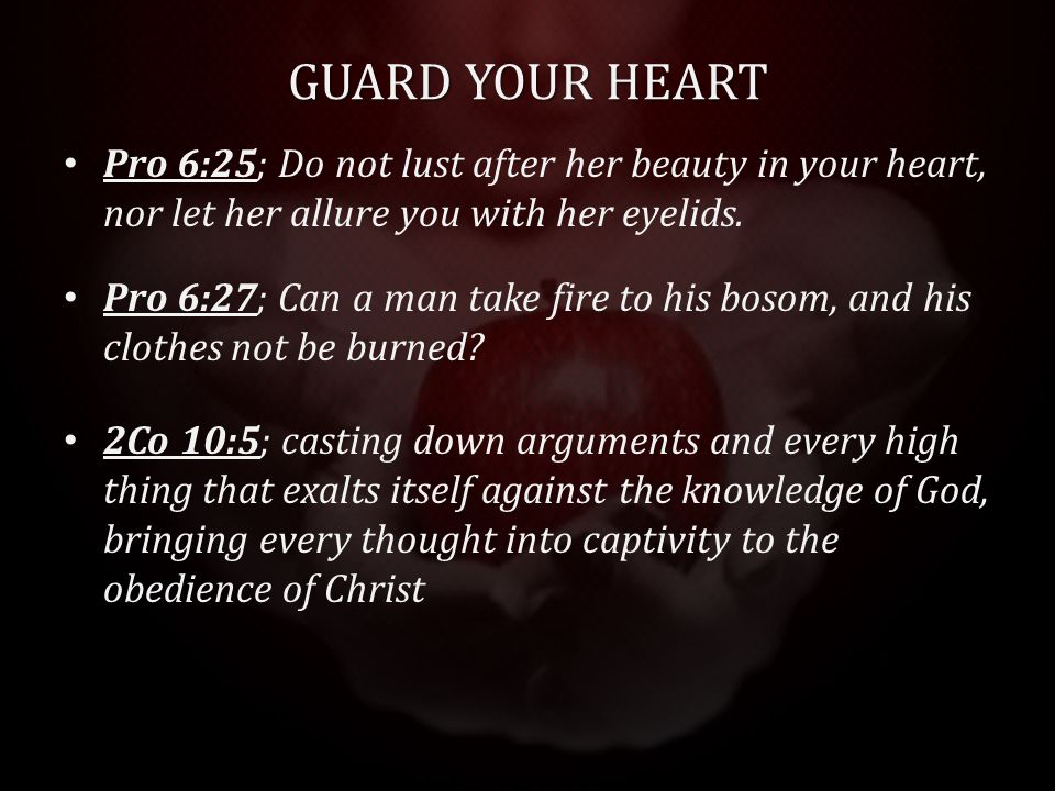 GUARD YOUR HEART Pro 6:25; Do not lust after her beauty in your heart, nor let her allure you with her eyelids.