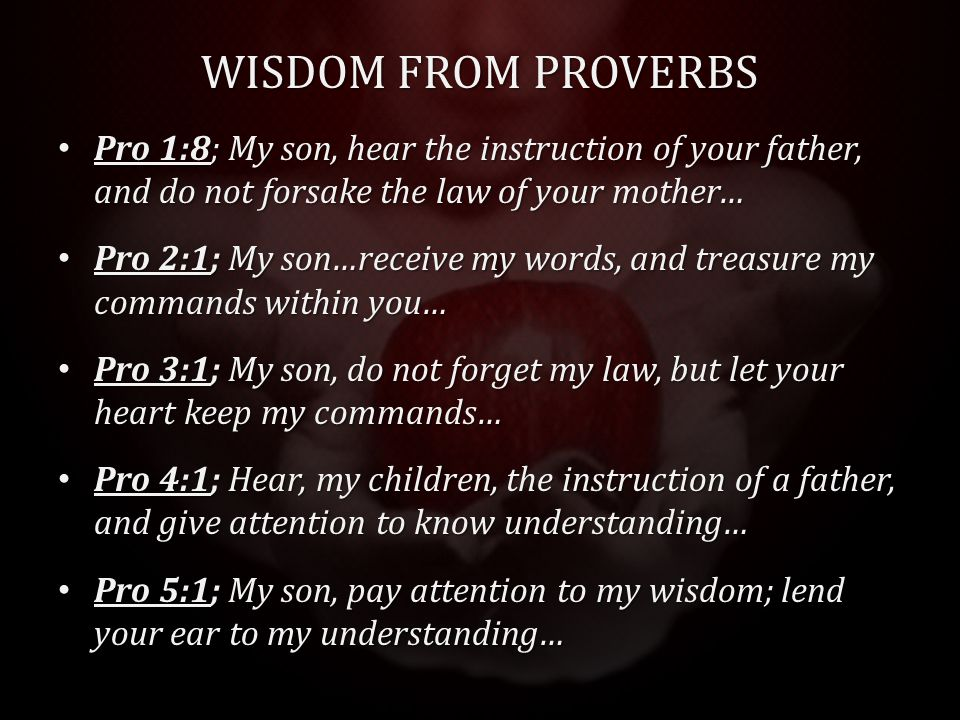 WISDOM FROM PROVERBS Pro 1:8; My son, hear the instruction of your father, and do not forsake the law of your mother… Pro 1:8; My son, hear the instruction of your father, and do not forsake the law of your mother… Pro 2:1; My son…receive my words, and treasure my commands within you… Pro 2:1; My son…receive my words, and treasure my commands within you… Pro 3:1; My son, do not forget my law, but let your heart keep my commands… Pro 3:1; My son, do not forget my law, but let your heart keep my commands… Pro 4:1; Hear, my children, the instruction of a father, and give attention to know understanding… Pro 4:1; Hear, my children, the instruction of a father, and give attention to know understanding… Pro 5:1; My son, pay attention to my wisdom; lend your ear to my understanding… Pro 5:1; My son, pay attention to my wisdom; lend your ear to my understanding…