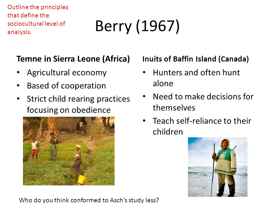 Berry (1967) Temne in Sierra Leone (Africa) Agricultural economy Based of cooperation Strict child rearing practices focusing on obedience Inuits of Baffin Island (Canada) Hunters and often hunt alone Need to make decisions for themselves Teach self-reliance to their children Who do you think conformed to Asch's study less.