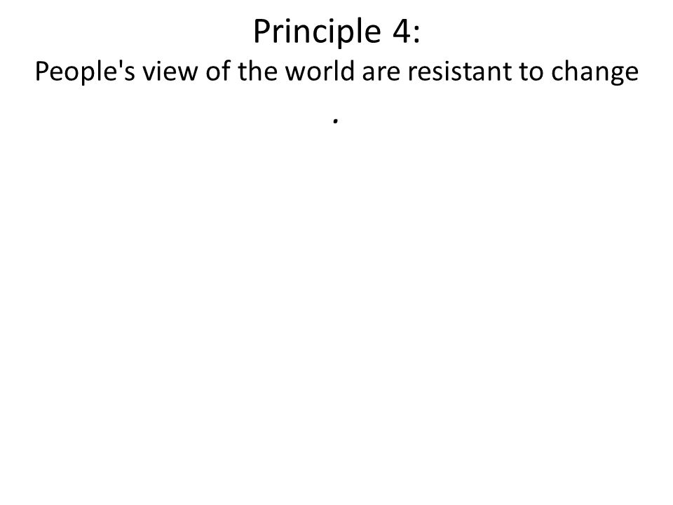Principle 4: People s view of the world are resistant to change.