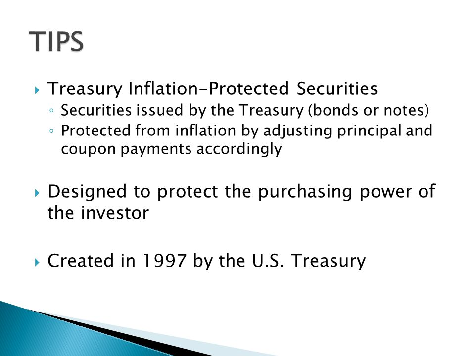  Treasury Inflation-Protected Securities ◦ Securities issued by the Treasury (bonds or notes) ◦ Protected from inflation by adjusting principal and coupon payments accordingly  Designed to protect the purchasing power of the investor  Created in 1997 by the U.S.