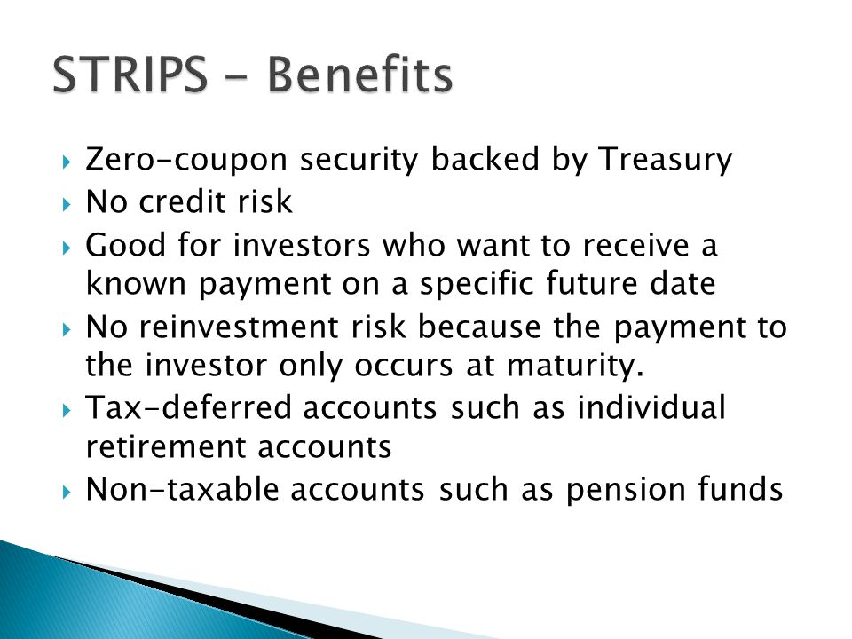  Zero-coupon security backed by Treasury  No credit risk  Good for investors who want to receive a known payment on a specific future date  No reinvestment risk because the payment to the investor only occurs at maturity.