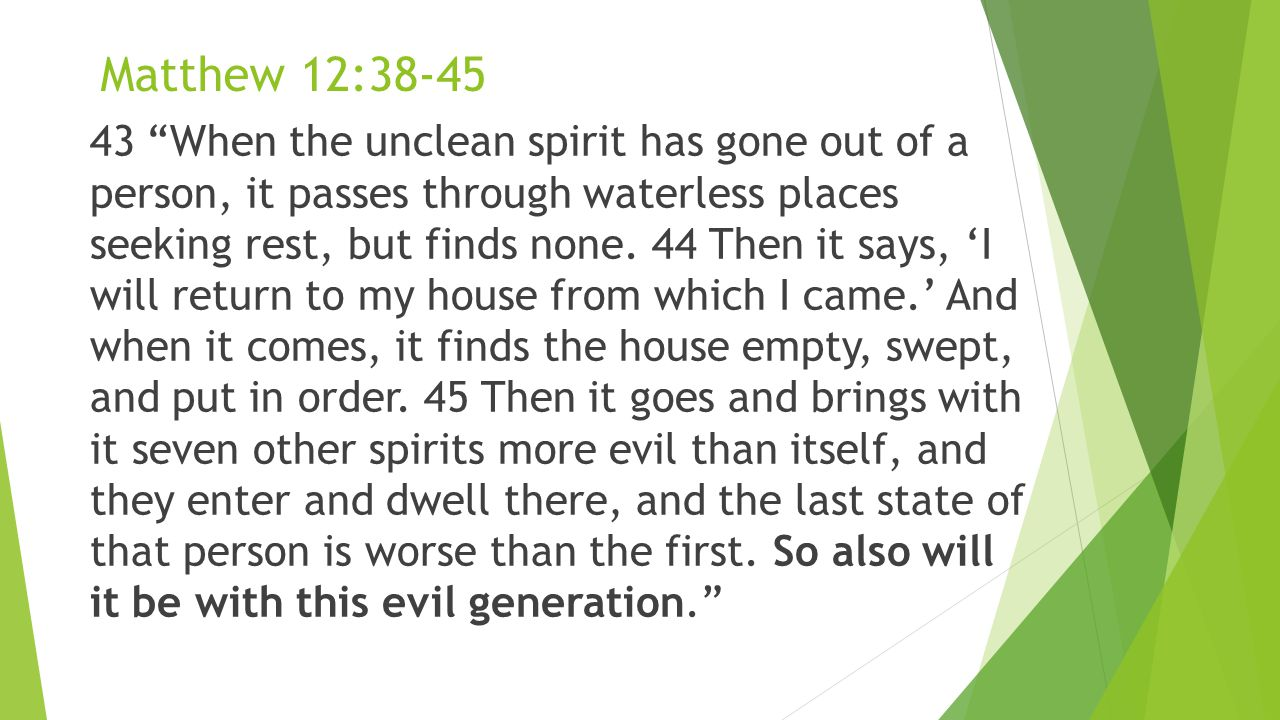 Matthew 12:38-45 43 When the unclean spirit has gone out of a person, it passes through waterless places seeking rest, but finds none.