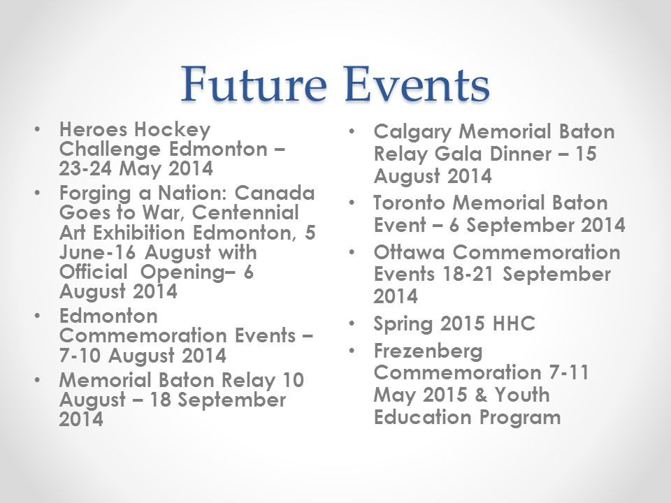 Future Events Calgary Memorial Baton Relay Gala Dinner – 15 August 2014 Toronto Memorial Baton Event – 6 September 2014 Ottawa Commemoration Events 18-21 September 2014 Spring 2015 HHC Frezenberg Commemoration 7-11 May 2015 & Youth Education Program Heroes Hockey Challenge Edmonton – 23-24 May 2014 Forging a Nation: Canada Goes to War, Centennial Art Exhibition Edmonton, 5 June-16 August with Official Opening– 6 August 2014 Edmonton Commemoration Events – 7-10 August 2014 Memorial Baton Relay 10 August – 18 September 2014