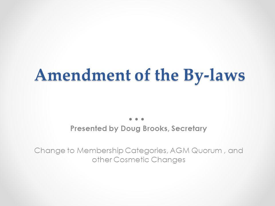 Amendment of the By-laws Presented by Doug Brooks, Secretary Change to Membership Categories, AGM Quorum, and other Cosmetic Changes