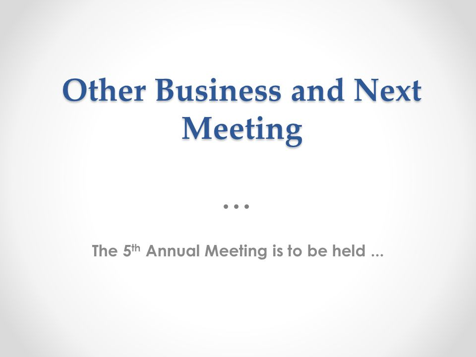 Other Business and Next Meeting The 5 th Annual Meeting is to be held...