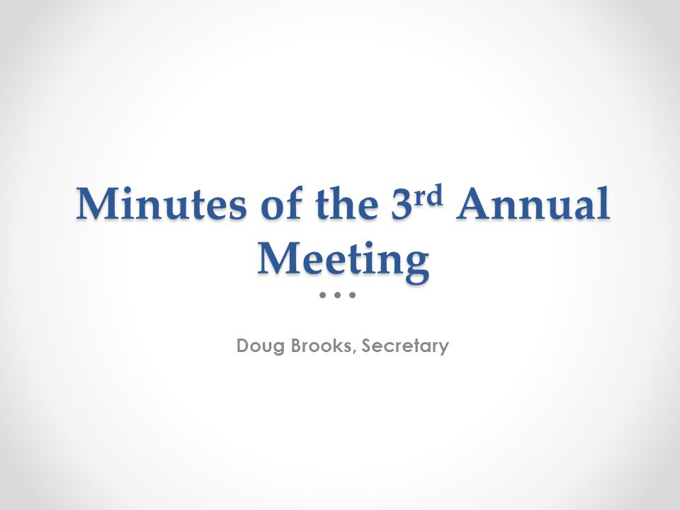 Minutes of the 3 rd Annual Meeting Doug Brooks, Secretary
