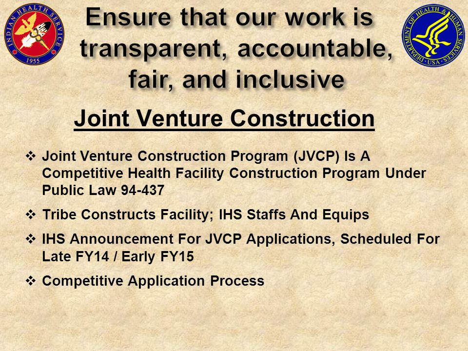  Joint Venture Construction Program (JVCP) Is A Competitive Health Facility Construction Program Under Public Law 94-437  Tribe Constructs Facility; IHS Staffs And Equips  IHS Announcement For JVCP Applications, Scheduled For Late FY14 / Early FY15  Competitive Application Process Joint Venture Construction