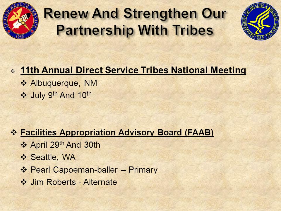  11th Annual Direct Service Tribes National Meeting  Albuquerque, NM  July 9 th And 10 th  Facilities Appropriation Advisory Board (FAAB)  April 29 th And 30th  Seattle, WA  Pearl Capoeman-baller – Primary  Jim Roberts - Alternate