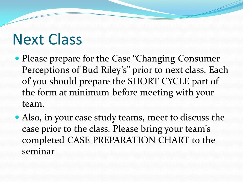Next Class Please prepare for the Case Changing Consumer Perceptions of Bud Riley's prior to next class.