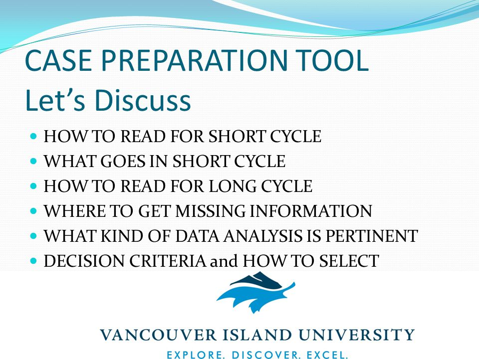 CASE PREPARATION TOOL Let's Discuss HOW TO READ FOR SHORT CYCLE WHAT GOES IN SHORT CYCLE HOW TO READ FOR LONG CYCLE WHERE TO GET MISSING INFORMATION WHAT KIND OF DATA ANALYSIS IS PERTINENT DECISION CRITERIA and HOW TO SELECT