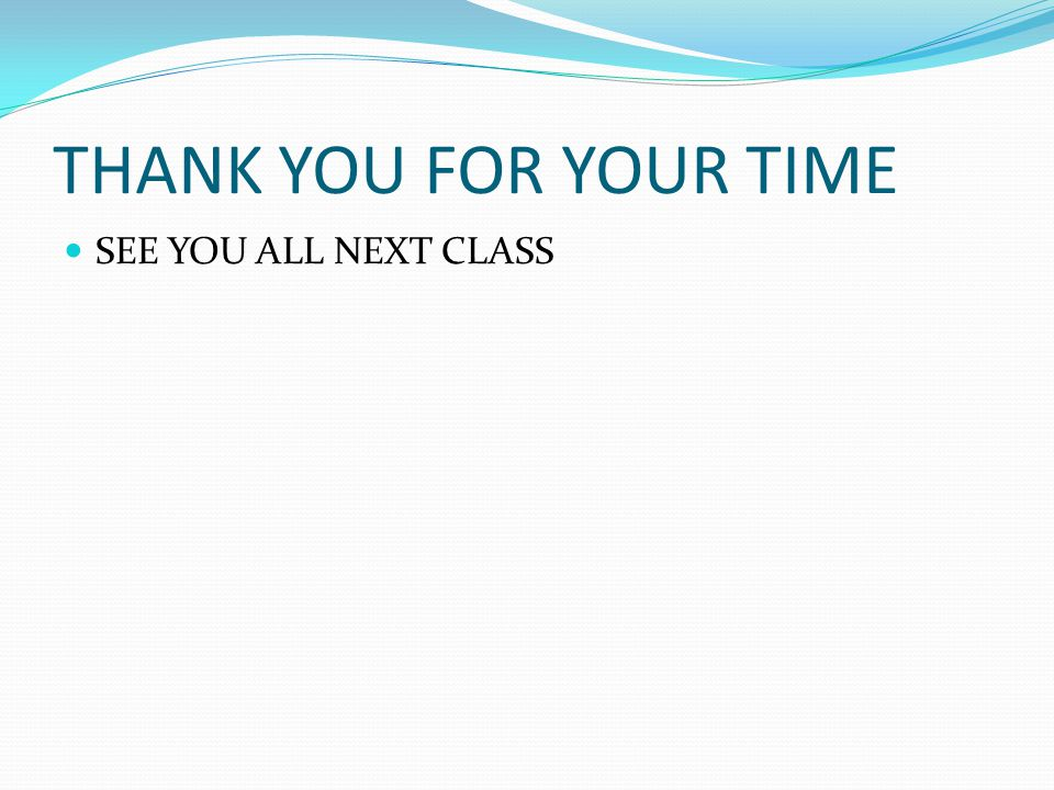 THANK YOU FOR YOUR TIME SEE YOU ALL NEXT CLASS