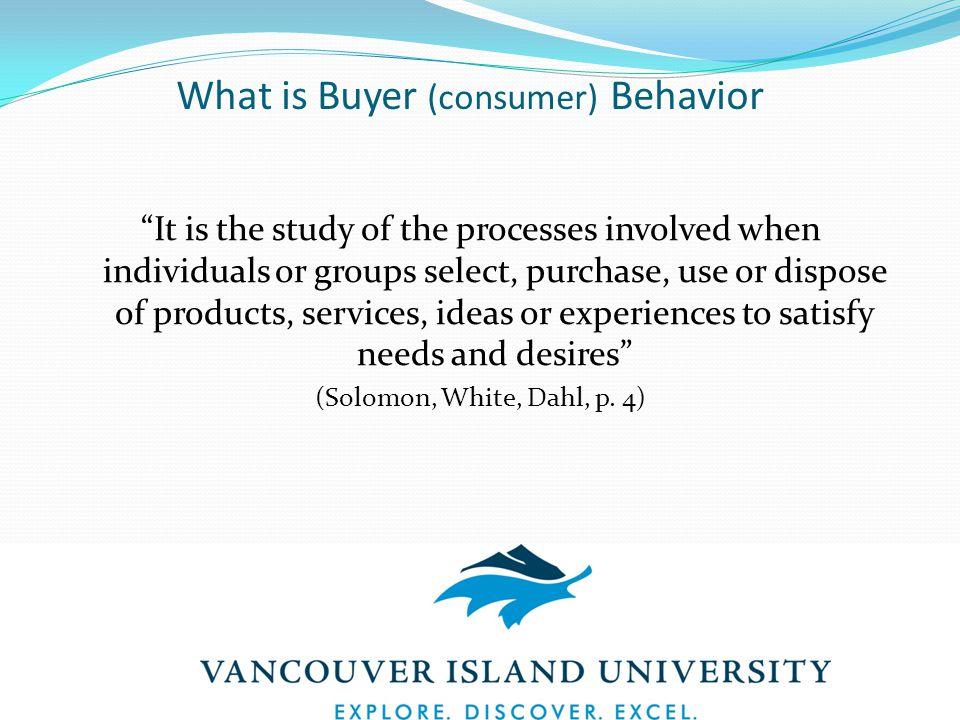 What is Buyer (consumer) Behavior It is the study of the processes involved when individuals or groups select, purchase, use or dispose of products, services, ideas or experiences to satisfy needs and desires (Solomon, White, Dahl, p.
