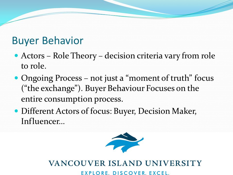 Buyer Behavior Actors – Role Theory – decision criteria vary from role to role.