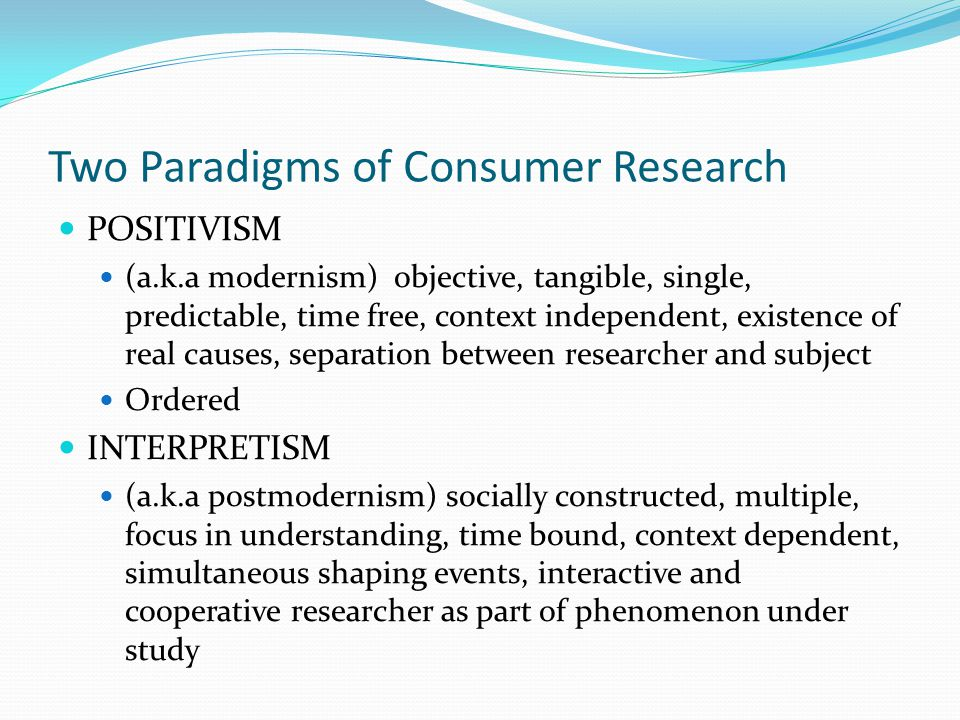 Two Paradigms of Consumer Research POSITIVISM (a.k.a modernism) objective, tangible, single, predictable, time free, context independent, existence of real causes, separation between researcher and subject Ordered INTERPRETISM (a.k.a postmodernism) socially constructed, multiple, focus in understanding, time bound, context dependent, simultaneous shaping events, interactive and cooperative researcher as part of phenomenon under study