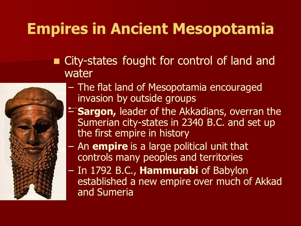 Empires in Ancient Mesopotamia City-states fought for control of land and water – –The flat land of Mesopotamia encouraged invasion by outside groups – –Sargon, leader of the Akkadians, overran the Sumerian city-states in 2340 B.C.