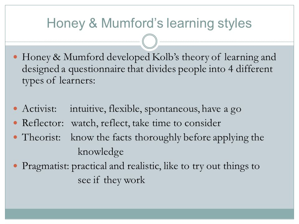 Honey & Mumford's learning styles Honey & Mumford developed Kolb's theory of learning and designed a questionnaire that divides people into 4 differen
