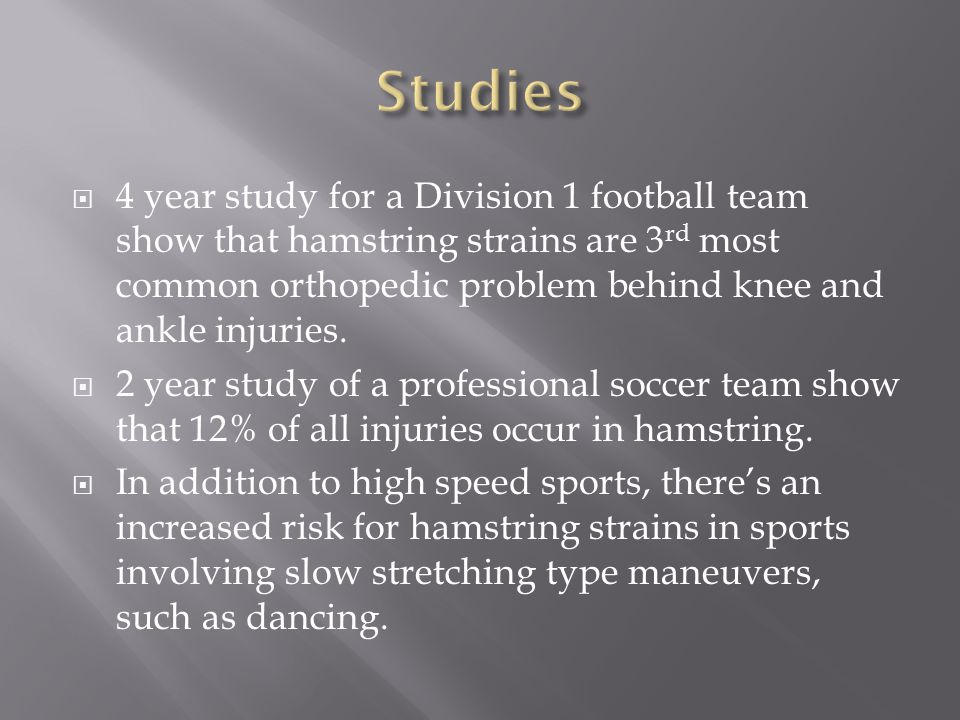  4 year study for a Division 1 football team show that hamstring strains are 3 rd most common orthopedic problem behind knee and ankle injuries.  2