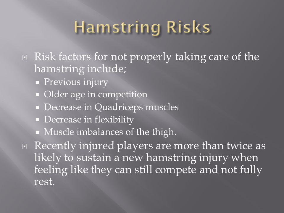  Risk factors for not properly taking care of the hamstring include;  Previous injury  Older age in competition  Decrease in Quadriceps muscles 