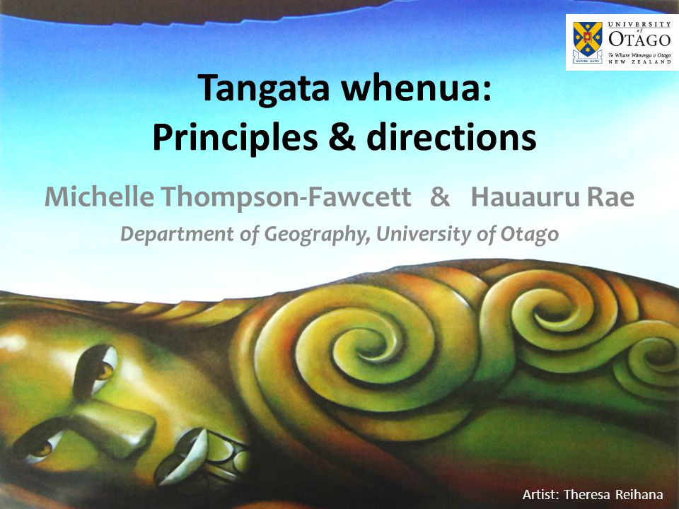 Artist: Theresa Reihana Tangata whenua: Principles & directions Michelle Thompson-Fawcett & Hauauru Rae Department of Geography, University of Otago