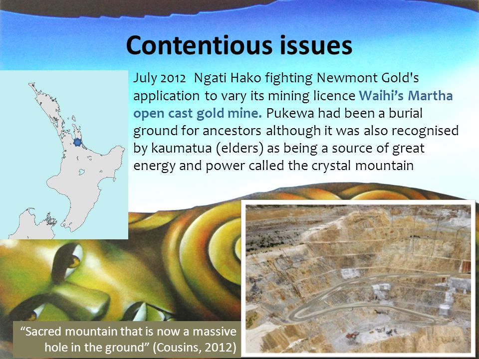 Contentious issues August 2012 Ngati Hau face issues with Newmont Waihi Gold/heavy metal exploration at Puhipuhi Ngati Hau is not supportive of mining at this stage but then we haven t been given the information we need to decide otherwise. (Laird, 2012) Concern about local waterways if gold is mined in Puhipuhi mountain.