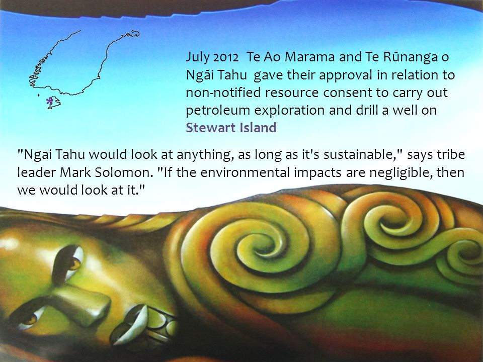 July 2012 Te Ao Marama and Te Rūnanga o Ngāi Tahu gave their approval in relation to non-notified resource consent to carry out petroleum exploration and drill a well on Stewart Island Ngai Tahu would look at anything, as long as it s sustainable, says tribe leader Mark Solomon.