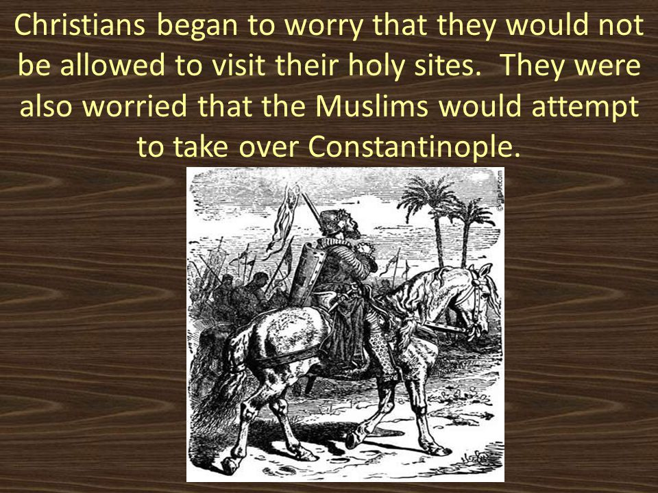 Christians began to worry that they would not be allowed to visit their holy sites. They were also worried that the Muslims would attempt to take over