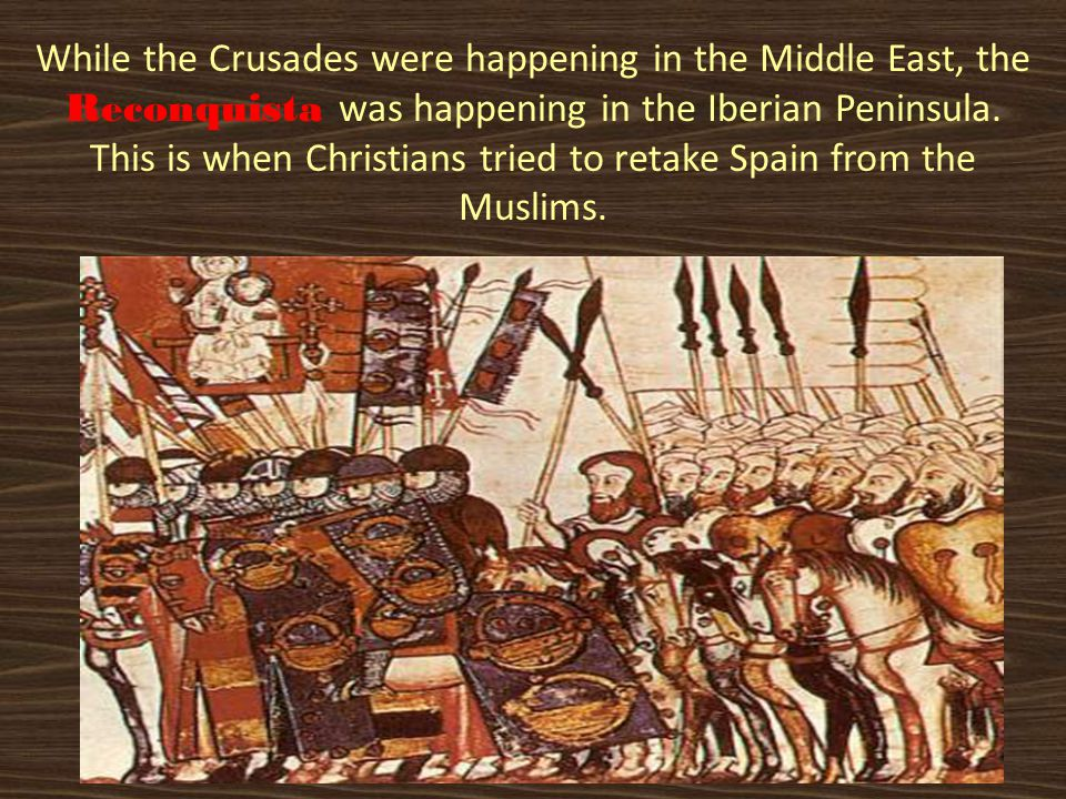 While the Crusades were happening in the Middle East, the Reconquista was happening in the Iberian Peninsula. This is when Christians tried to retake