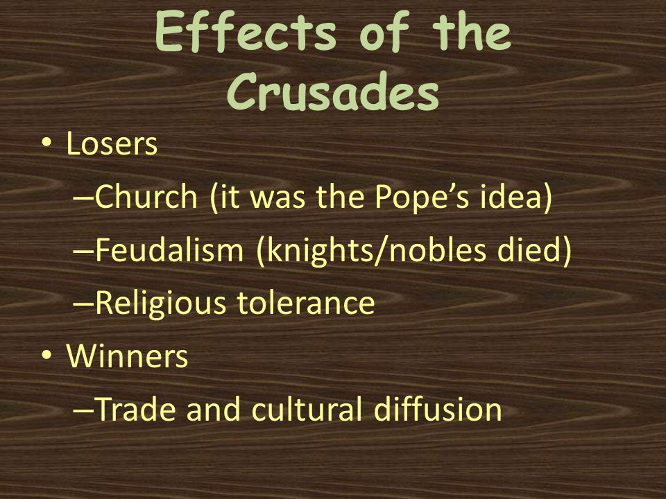 Effects of the Crusades Losers – Church (it was the Pope's idea) – Feudalism (knights/nobles died) – Religious tolerance Winners – Trade and cultural diffusion