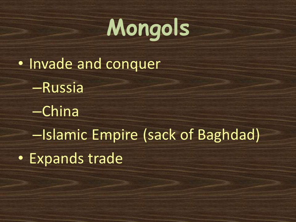 Mongols Invade and conquer – Russia – China – Islamic Empire (sack of Baghdad) Expands trade