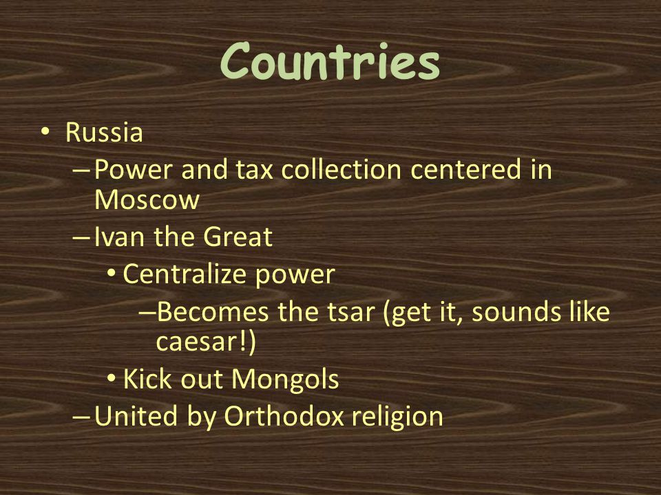 Countries Russia – Power and tax collection centered in Moscow – Ivan the Great Centralize power – Becomes the tsar (get it, sounds like caesar!) Kick