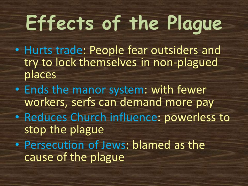 Effects of the Plague Hurts trade: People fear outsiders and try to lock themselves in non-plagued places Ends the manor system: with fewer workers, serfs can demand more pay Reduces Church influence: powerless to stop the plague Persecution of Jews: blamed as the cause of the plague