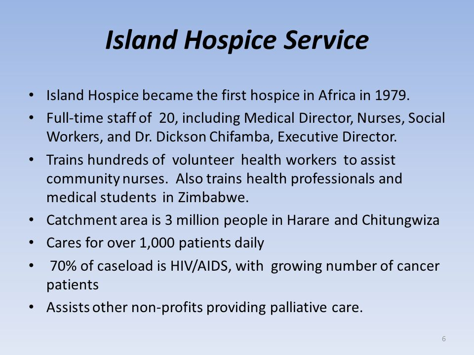 Island Hospice Service Island Hospice became the first hospice in Africa in 1979. Full-time staff of 20, including Medical Director, Nurses, Social Wo