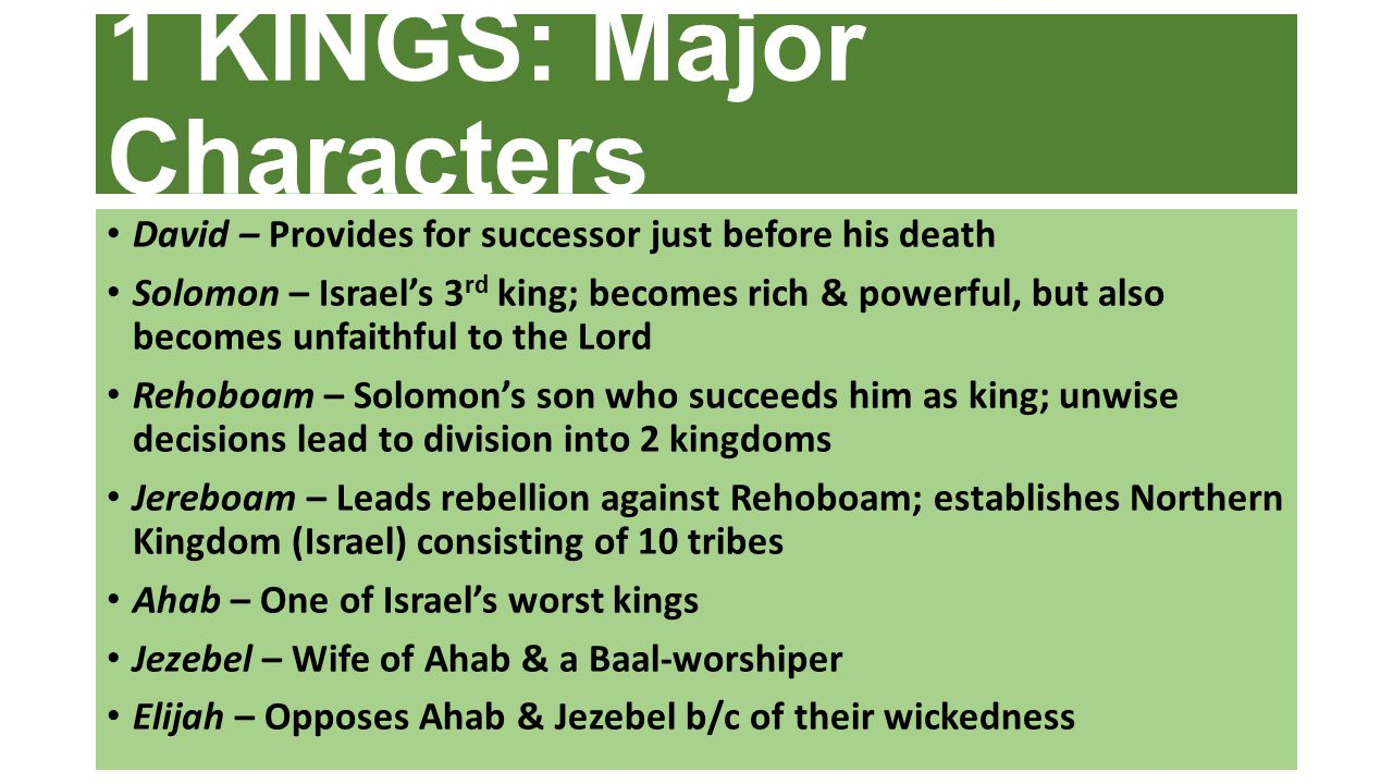 1 KINGS: Major Characters David – Provides for successor just before his death Solomon – Israel's 3 rd king; becomes rich & powerful, but also becomes unfaithful to the Lord Rehoboam – Solomon's son who succeeds him as king; unwise decisions lead to division into 2 kingdoms Jereboam – Leads rebellion against Rehoboam; establishes Northern Kingdom (Israel) consisting of 10 tribes Ahab – One of Israel's worst kings Jezebel – Wife of Ahab & a Baal-worshiper Elijah – Opposes Ahab & Jezebel b/c of their wickedness